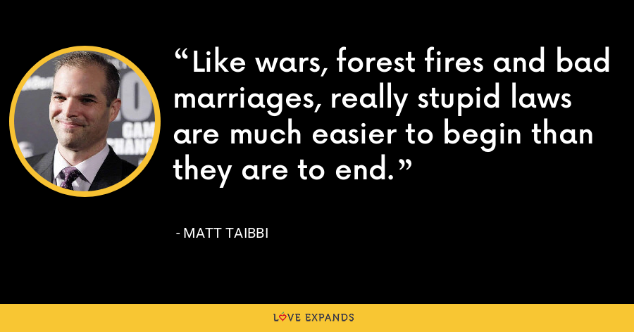 Like wars, forest fires and bad marriages, really stupid laws are much easier to begin than they are to end. - Matt Taibbi