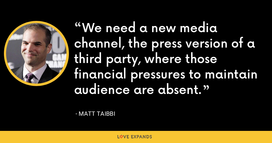 We need a new media channel, the press version of a third party, where those financial pressures to maintain audience are absent. - Matt Taibbi