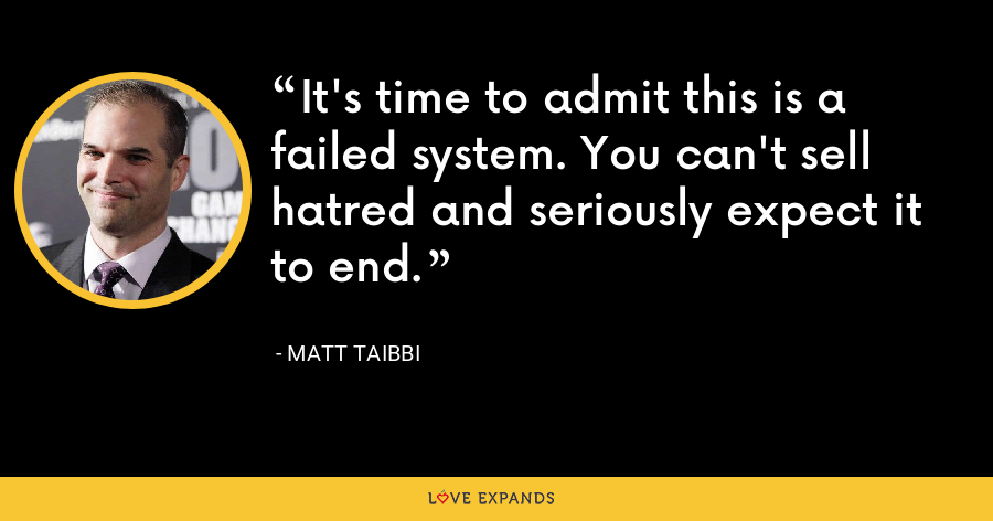 It's time to admit this is a failed system. You can't sell hatred and seriously expect it to end. - Matt Taibbi