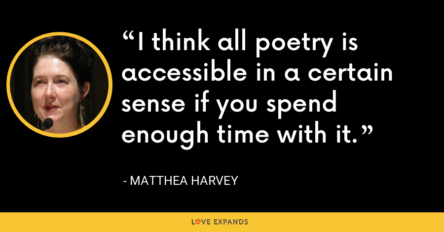 I think all poetry is accessible in a certain sense if you spend enough time with it. - Matthea Harvey