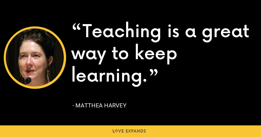 Teaching is a great way to keep learning. - Matthea Harvey