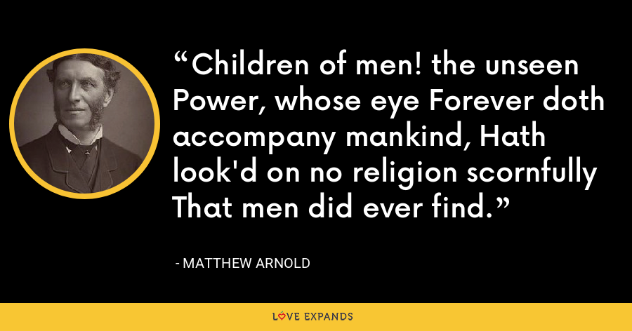 Children of men! the unseen Power, whose eye Forever doth accompany mankind, Hath look'd on no religion scornfully That men did ever find. - Matthew Arnold