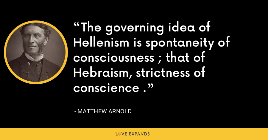 The governing idea of Hellenism is spontaneity of consciousness ; that of Hebraism, strictness of conscience . - Matthew Arnold