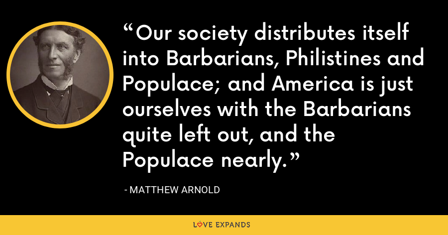 Our society distributes itself into Barbarians, Philistines and Populace; and America is just ourselves with the Barbarians quite left out, and the Populace nearly. - Matthew Arnold