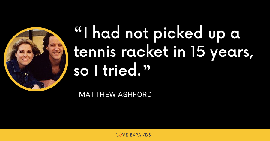 I had not picked up a tennis racket in 15 years, so I tried. - Matthew Ashford