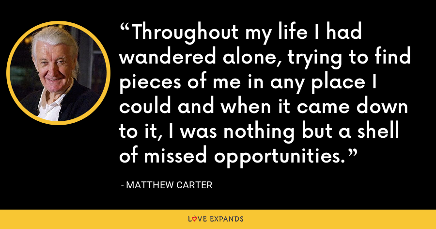 Throughout my life I had wandered alone, trying to find pieces of me in any place I could and when it came down to it, I was nothing but a shell of missed opportunities. - Matthew Carter