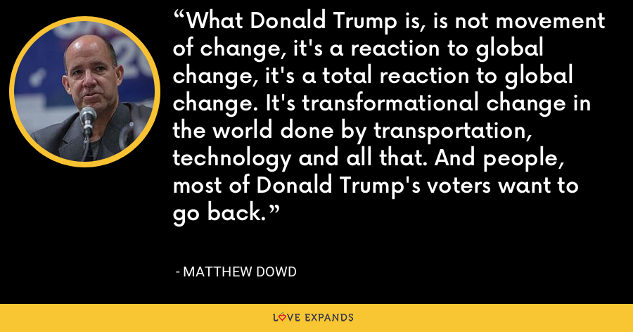 What Donald Trump is, is not movement of change, it's a reaction to global change, it's a total reaction to global change. It's transformational change in the world done by transportation, technology and all that. And people, most of Donald Trump's voters want to go back. - Matthew Dowd