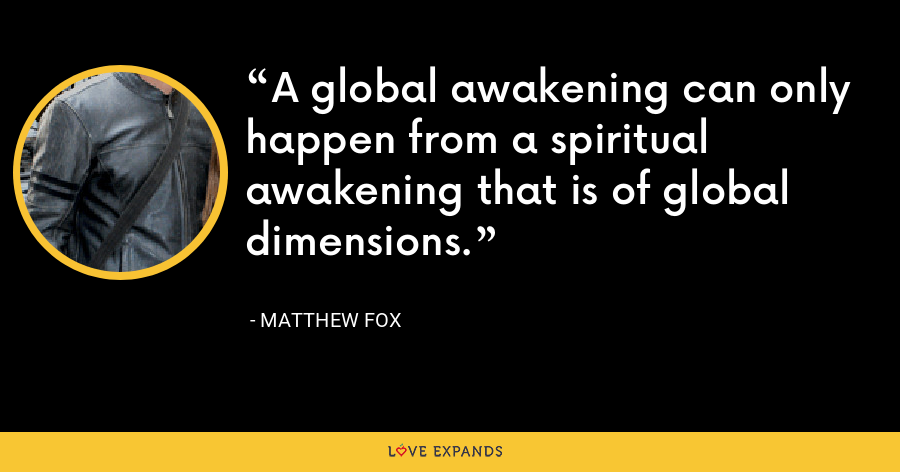 A global awakening can only happen from a spiritual awakening that is of global dimensions. - Matthew Fox