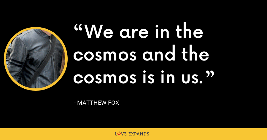 We are in the cosmos and the cosmos is in us. - Matthew Fox