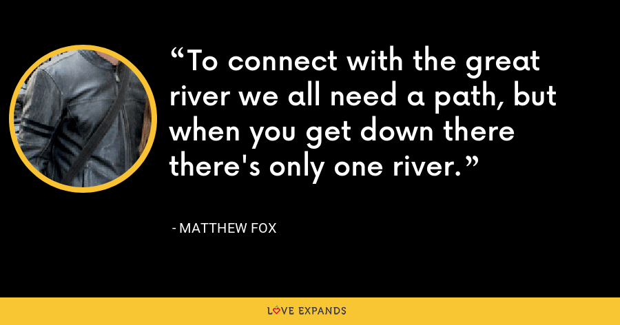 To connect with the great river we all need a path, but when you get down there there's only one river. - Matthew Fox
