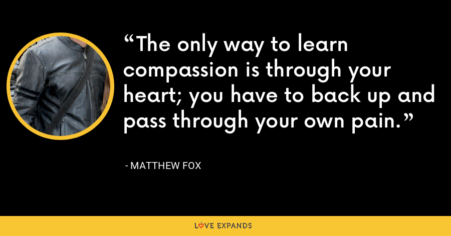 The only way to learn compassion is through your heart; you have to back up and pass through your own pain. - Matthew Fox