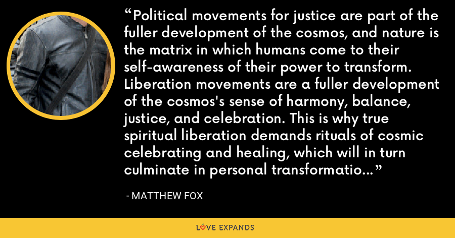 Political movements for justice are part of the fuller development of the cosmos, and nature is the matrix in which humans come to their self-awareness of their power to transform. Liberation movements are a fuller development of the cosmos's sense of harmony, balance, justice, and celebration. This is why true spiritual liberation demands rituals of cosmic celebrating and healing, which will in turn culminate in personal transformation and liberation. - Matthew Fox