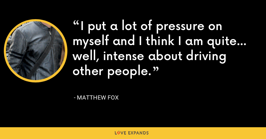 I put a lot of pressure on myself and I think I am quite... well, intense about driving other people. - Matthew Fox