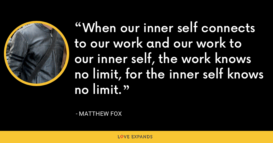 When our inner self connects to our work and our work to our inner self, the work knows no limit, for the inner self knows no limit. - Matthew Fox