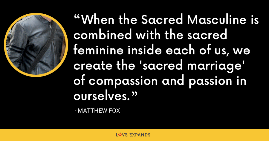 When the Sacred Masculine is combined with the sacred feminine inside each of us, we create the 'sacred marriage' of compassion and passion in ourselves. - Matthew Fox