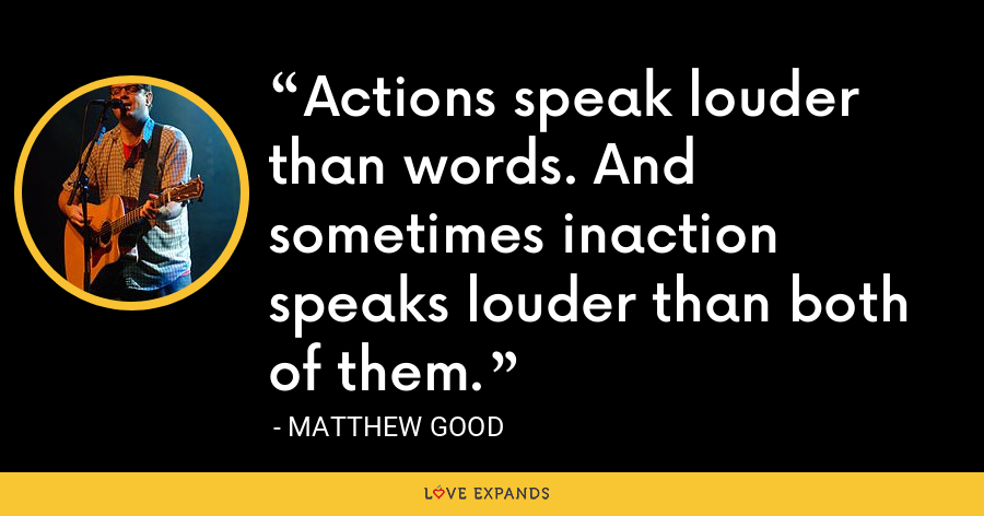 Actions speak louder than words. And sometimes inaction speaks louder than both of them. - Matthew Good