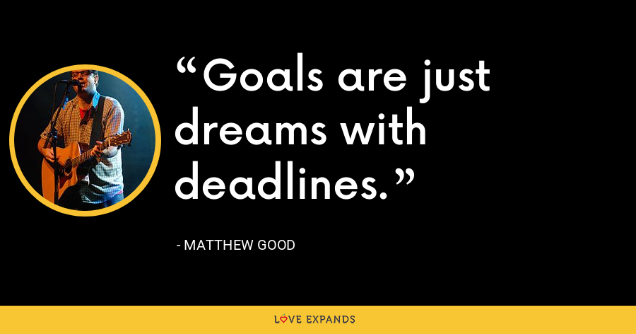 Goals are just dreams with deadlines. - Matthew Good