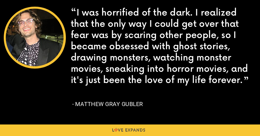 I was horrified of the dark. I realized that the only way I could get over that fear was by scaring other people, so I became obsessed with ghost stories, drawing monsters, watching monster movies, sneaking into horror movies, and it's just been the love of my life forever. - Matthew Gray Gubler