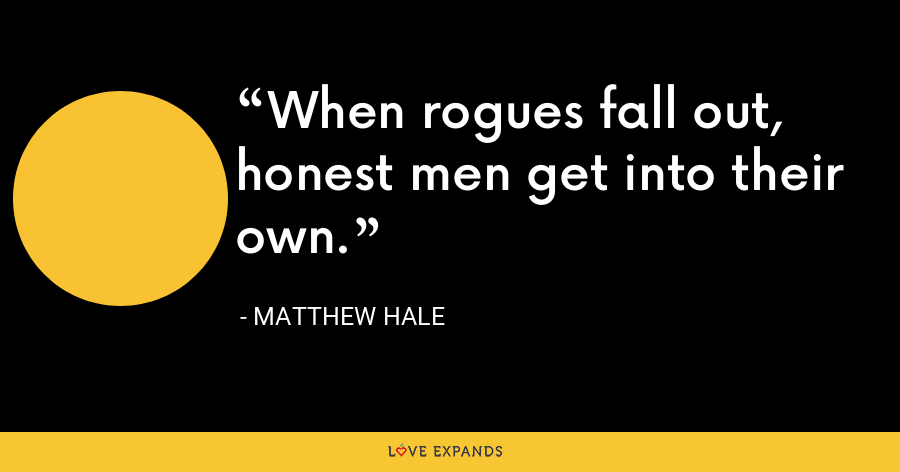 When rogues fall out, honest men get into their own. - Matthew Hale