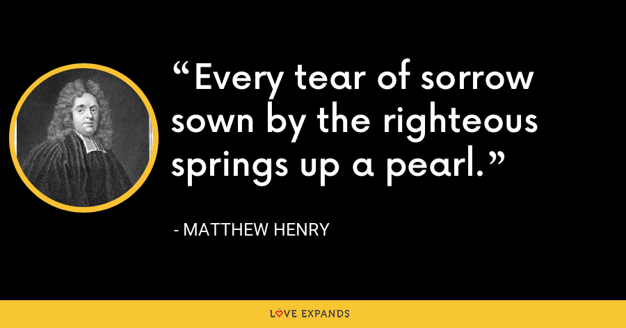 Every tear of sorrow sown by the righteous springs up a pearl. - Matthew Henry