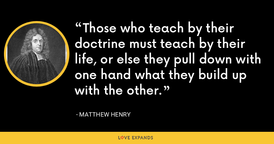 Those who teach by their doctrine must teach by their life, or else they pull down with one hand what they build up with the other. - Matthew Henry