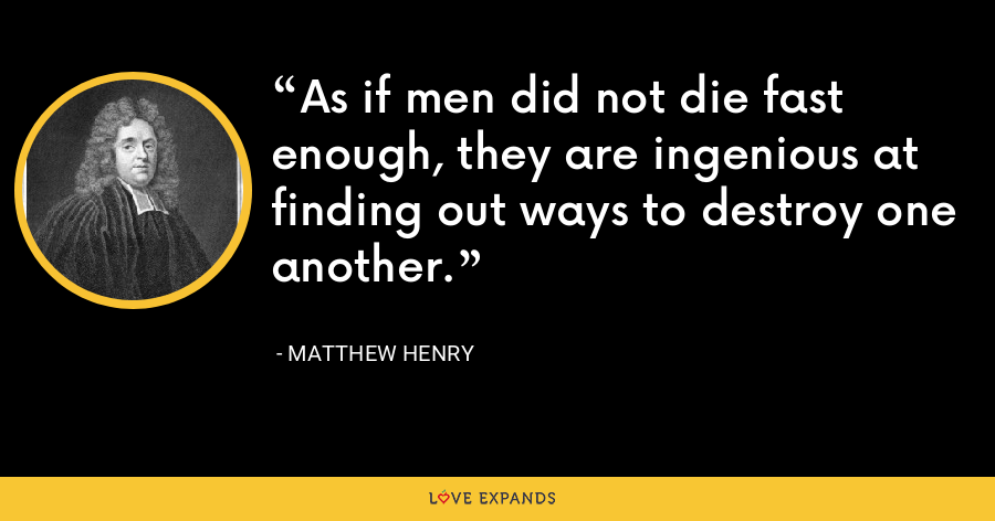 As if men did not die fast enough, they are ingenious at finding out ways to destroy one another. - Matthew Henry