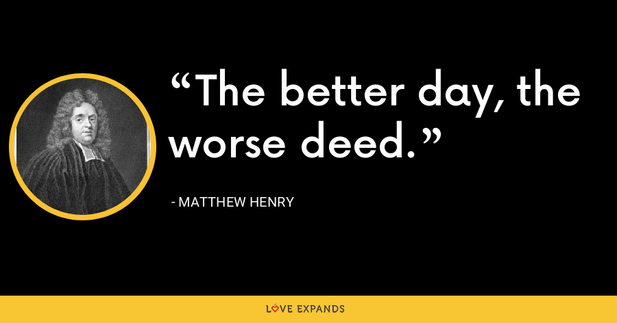 The better day, the worse deed. - Matthew Henry
