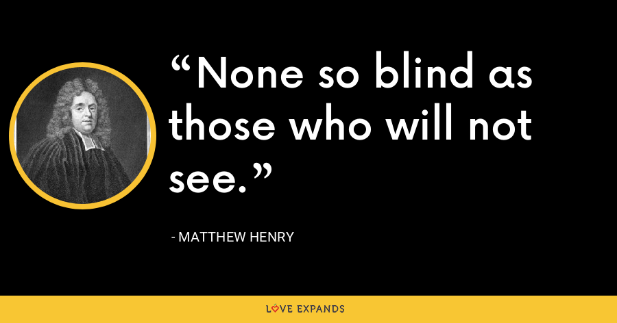 None so blind as those who will not see. - Matthew Henry