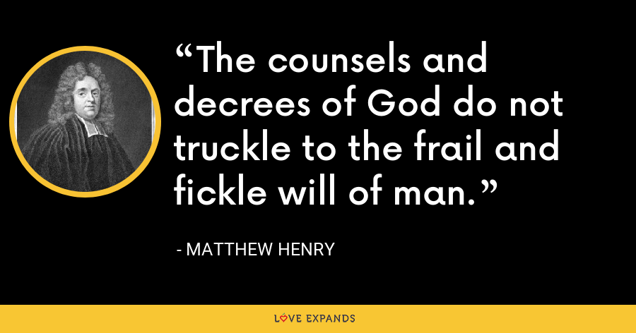 The counsels and decrees of God do not truckle to the frail and fickle will of man. - Matthew Henry