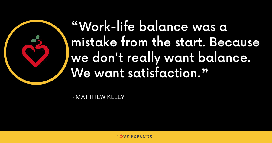 Work-life balance was a mistake from the start. Because we don't really want balance. We want satisfaction. - Matthew Kelly