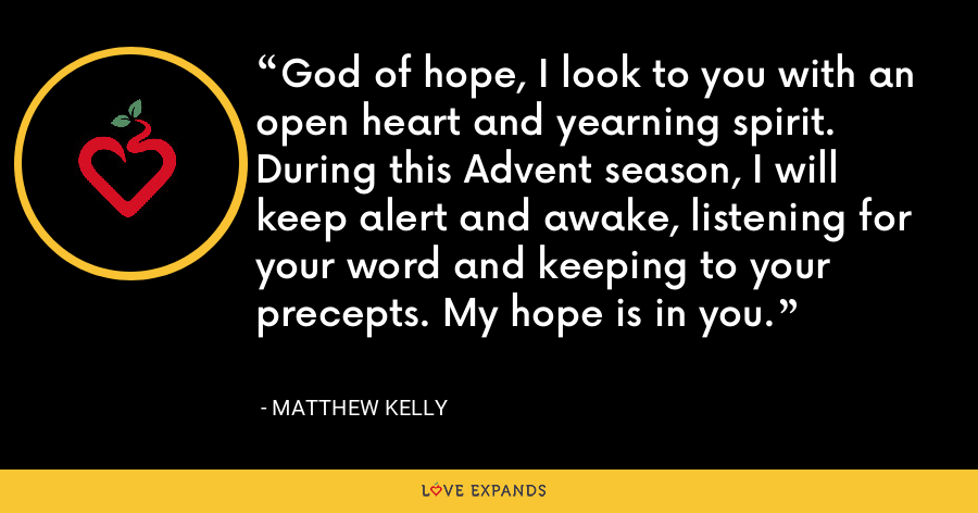 God of hope, I look to you with an open heart and yearning spirit. During this Advent season, I will keep alert and awake, listening for your word and keeping to your precepts. My hope is in you. - Matthew Kelly