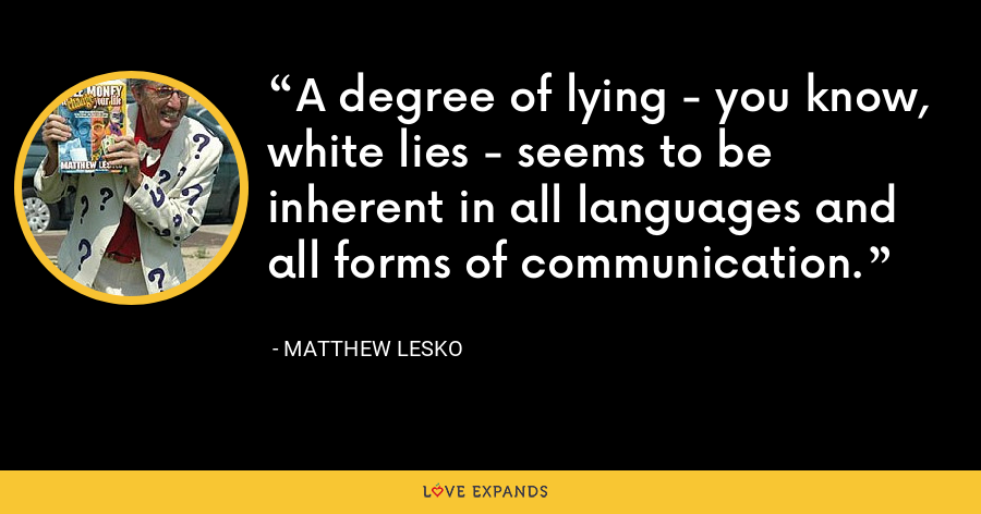 A degree of lying - you know, white lies - seems to be inherent in all languages and all forms of communication. - Matthew Lesko