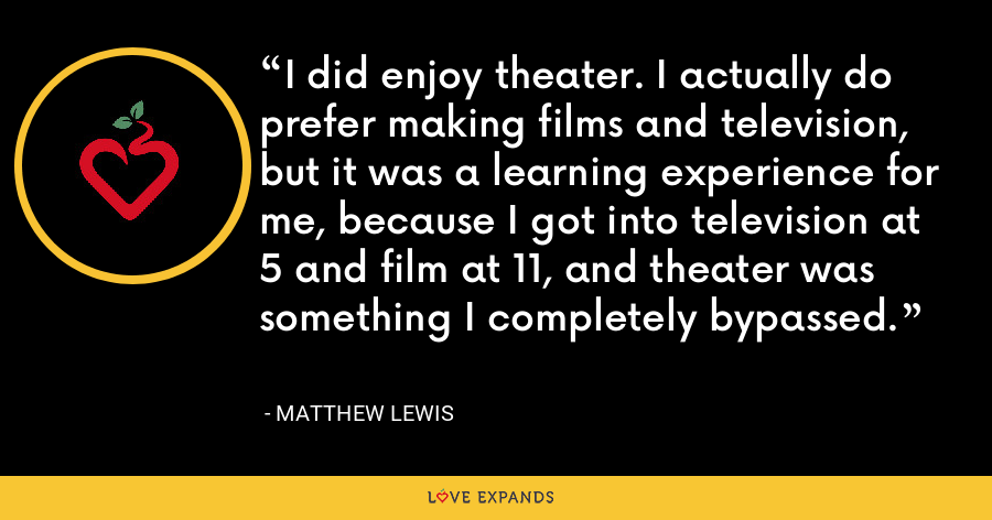 I did enjoy theater. I actually do prefer making films and television, but it was a learning experience for me, because I got into television at 5 and film at 11, and theater was something I completely bypassed. - Matthew Lewis