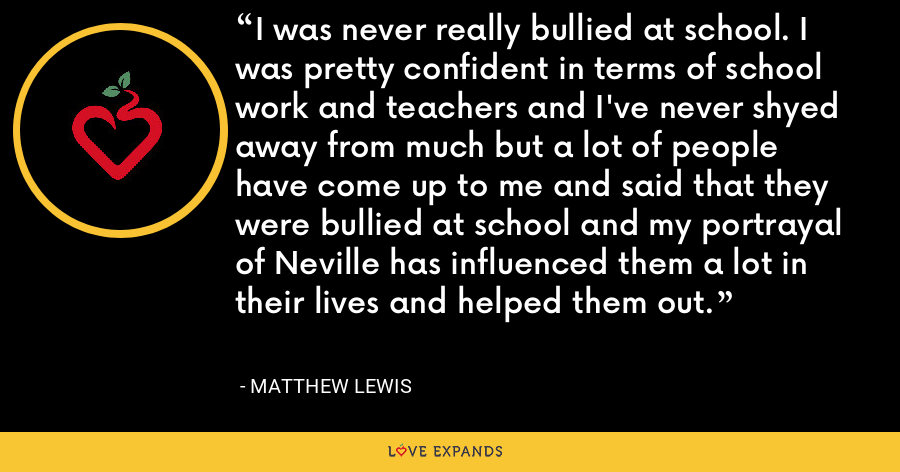 I was never really bullied at school. I was pretty confident in terms of school work and teachers and I've never shyed away from much but a lot of people have come up to me and said that they were bullied at school and my portrayal of Neville has influenced them a lot in their lives and helped them out. - Matthew Lewis