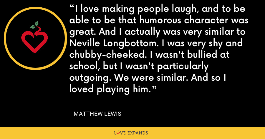 I love making people laugh, and to be able to be that humorous character was great. And I actually was very similar to Neville Longbottom. I was very shy and chubby-cheeked. I wasn't bullied at school, but I wasn't particularly outgoing. We were similar. And so I loved playing him. - Matthew Lewis