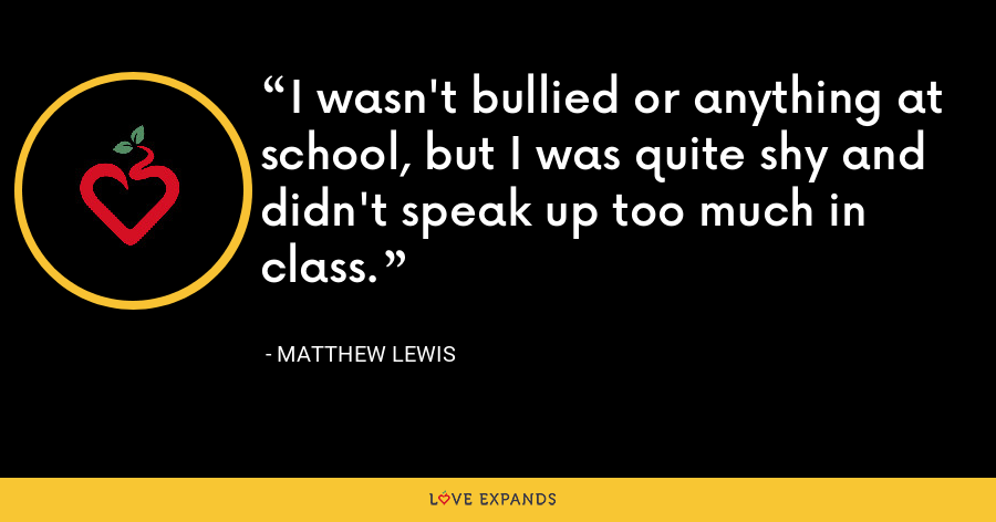 I wasn't bullied or anything at school, but I was quite shy and didn't speak up too much in class. - Matthew Lewis