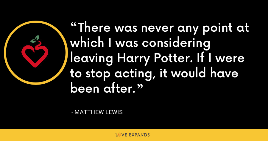 There was never any point at which I was considering leaving Harry Potter. If I were to stop acting, it would have been after. - Matthew Lewis