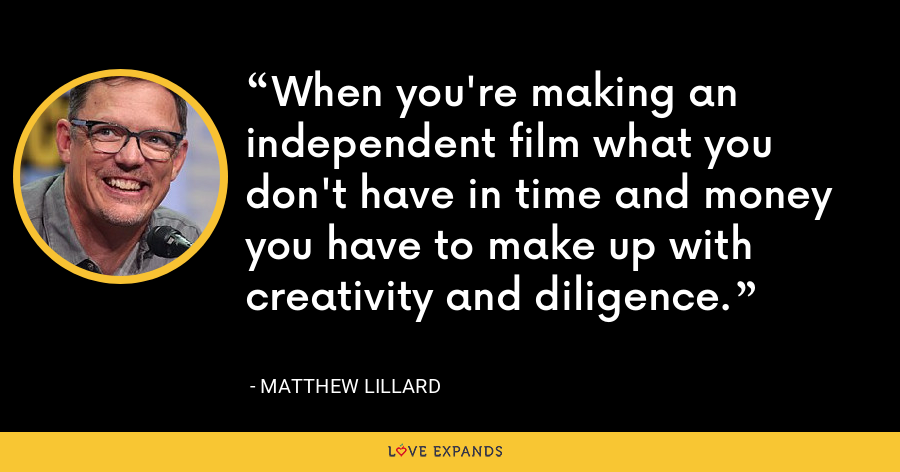 When you're making an independent film what you don't have in time and money you have to make up with creativity and diligence. - Matthew Lillard