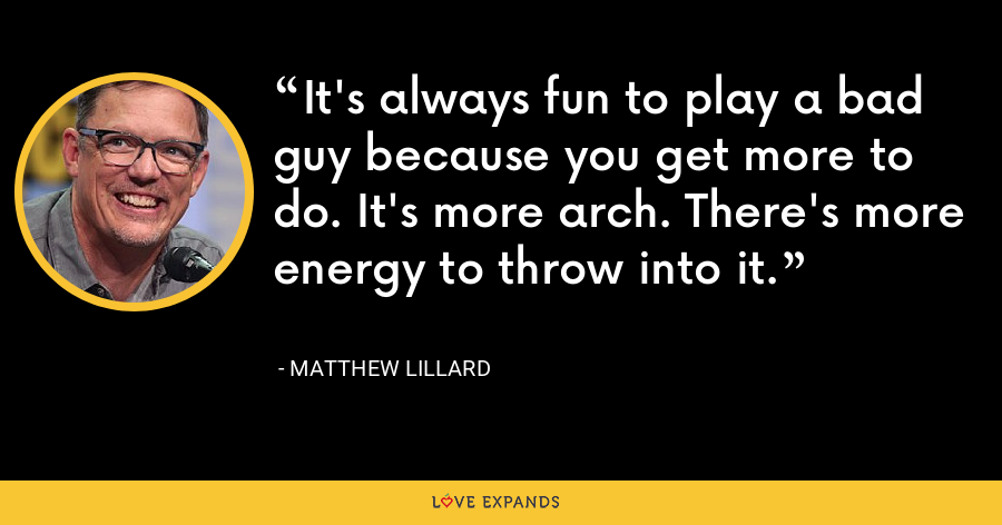 It's always fun to play a bad guy because you get more to do. It's more arch. There's more energy to throw into it. - Matthew Lillard