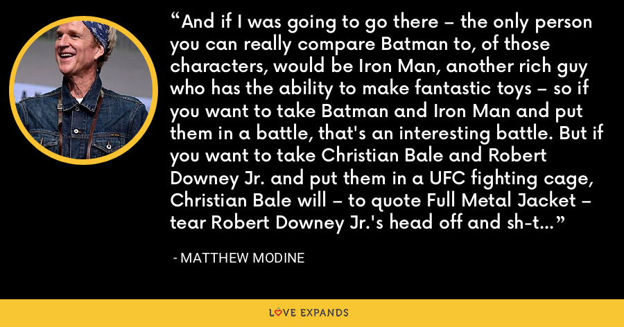 And if I was going to go there – the only person you can really compare Batman to, of those characters, would be Iron Man, another rich guy who has the ability to make fantastic toys – so if you want to take Batman and Iron Man and put them in a battle, that's an interesting battle. But if you want to take Christian Bale and Robert Downey Jr. and put them in a UFC fighting cage, Christian Bale will – to quote Full Metal Jacket – tear Robert Downey Jr.'s head off and sh-t down his neck. - Matthew Modine