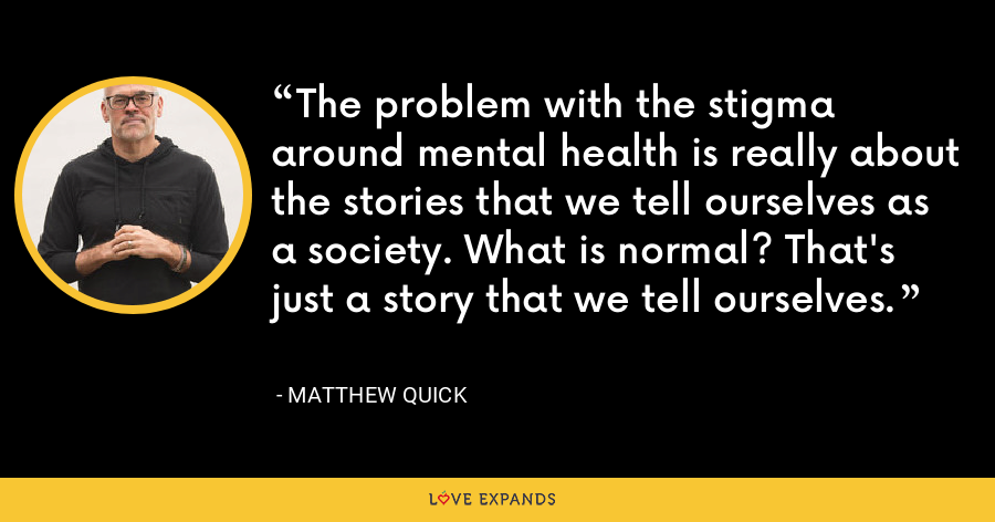 The problem with the stigma around mental health is really about the stories that we tell ourselves as a society. What is normal? That's just a story that we tell ourselves. - Matthew Quick