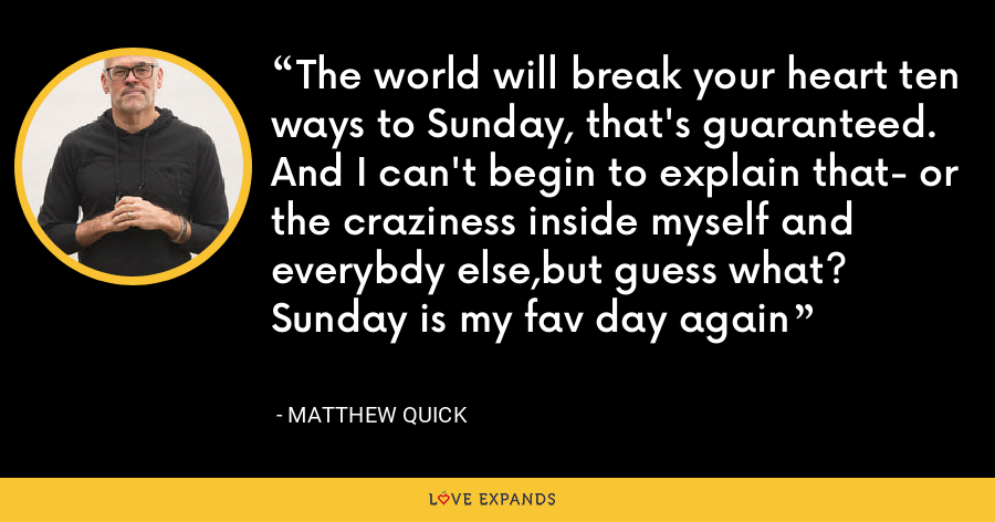 The world will break your heart ten ways to Sunday, that's guaranteed. And I can't begin to explain that- or the craziness inside myself and everybdy else,but guess what? Sunday is my fav day again - Matthew Quick