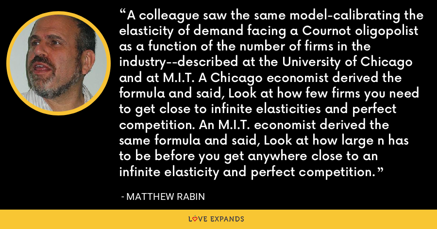 A colleague saw the same model-calibrating the elasticity of demand facing a Cournot oligopolist as a function of the number of firms in the industry--described at the University of Chicago and at M.I.T. A Chicago economist derived the formula and said, Look at how few firms you need to get close to infinite elasticities and perfect competition. An M.I.T. economist derived the same formula and said, Look at how large n has to be before you get anywhere close to an infinite elasticity and perfect competition. - Matthew Rabin