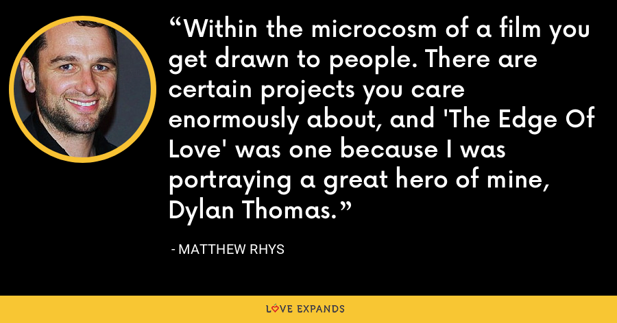 Within the microcosm of a film you get drawn to people. There are certain projects you care enormously about, and 'The Edge Of Love' was one because I was portraying a great hero of mine, Dylan Thomas. - Matthew Rhys
