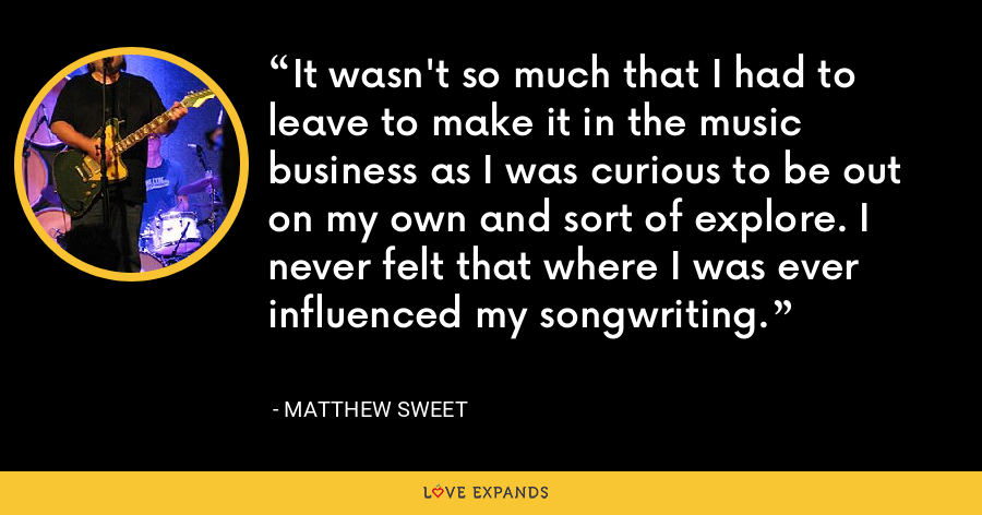 It wasn't so much that I had to leave to make it in the music business as I was curious to be out on my own and sort of explore. I never felt that where I was ever influenced my songwriting. - Matthew Sweet