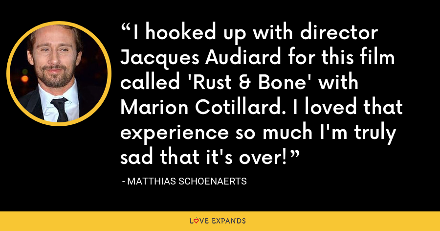 I hooked up with director Jacques Audiard for this film called 'Rust & Bone' with Marion Cotillard. I loved that experience so much I'm truly sad that it's over! - Matthias Schoenaerts