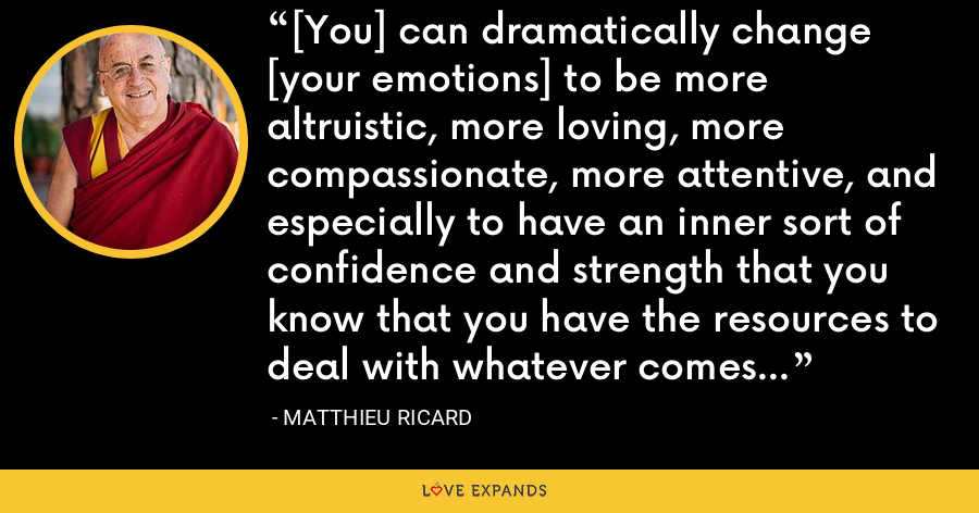 [You] can dramatically change [your emotions] to be more altruistic, more loving, more compassionate, more attentive, and especially to have an inner sort of confidence and strength that you know that you have the resources to deal with whatever comes your way. - Matthieu Ricard