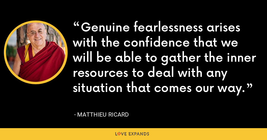 Genuine fearlessness arises with the confidence that we will be able to gather the inner resources to deal with any situation that comes our way. - Matthieu Ricard