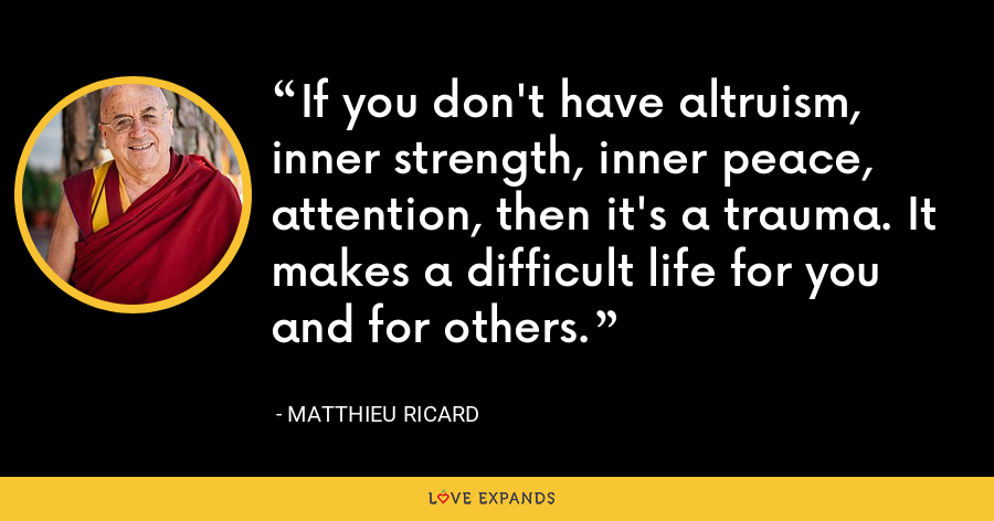 If you don't have altruism, inner strength, inner peace, attention, then it's a trauma. It makes a difficult life for you and for others. - Matthieu Ricard