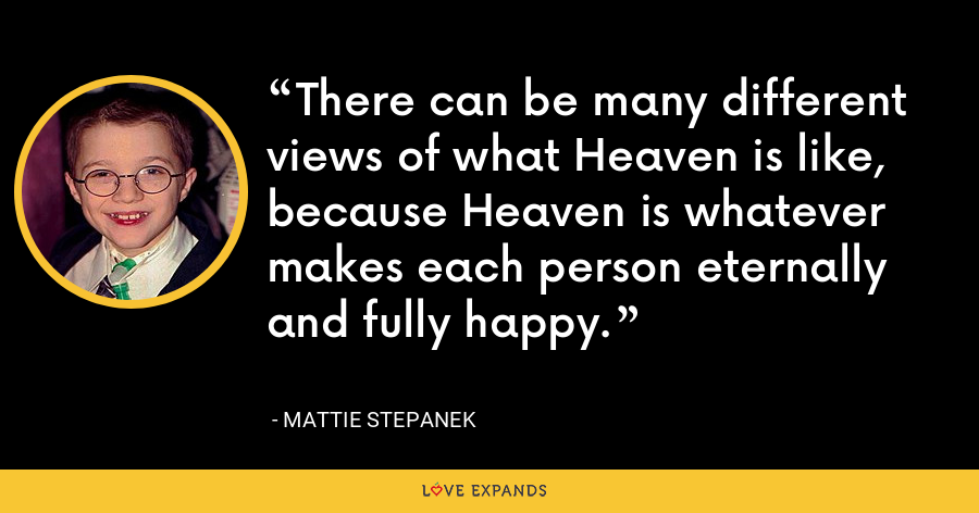There can be many different views of what Heaven is like, because Heaven is whatever makes each person eternally and fully happy. - Mattie Stepanek